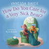 """How Do You Care for a Very Sick Bear""? by Vanessa Bayer"